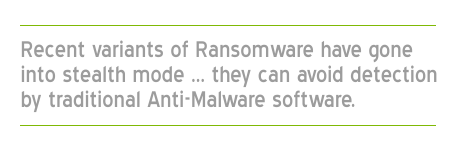 Recent variants of ransomware have gone into stealth mode...they can avoid detection by traditional anti-malware software