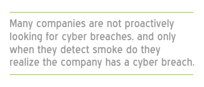Many companies are not proactively looking for cyber breaches and only when they detect smoke do they realize the company has a cyber breach