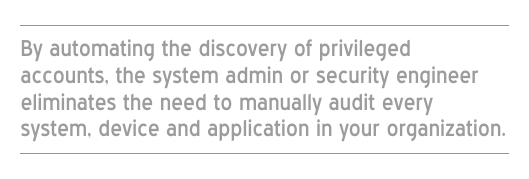 By automating the discovery of your privileged accounts, your system admin or security engineer eliminates the need to manually audit every system, device and application in your organization.