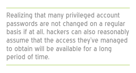 Realizing that many privileged account passwords are not changed on a regular basis hackers can assume that the access they've managed to obtain will be available for a long period of time.