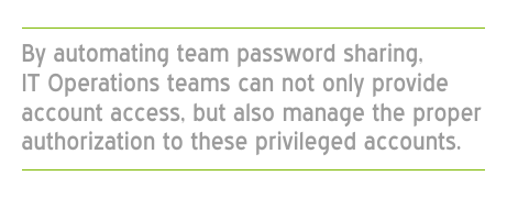 By automating password sharing IT Operations teams not only provide account access, but also manage the proper authorization to privileged accounts