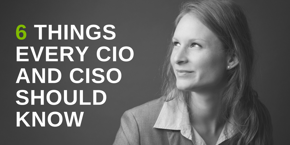 6 things every CISO and CIO should know