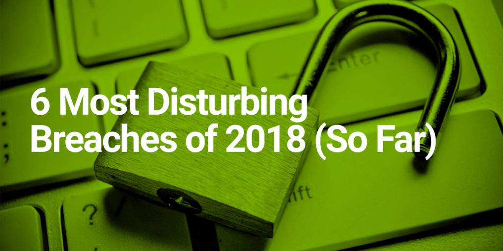 6 Most Disturbing Data Breaches in 2018 So Far