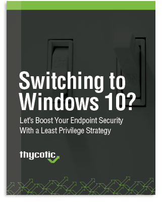 Switch to Windows 10? Let's Boost your Endpoint Security and a Least Privilege Strategy