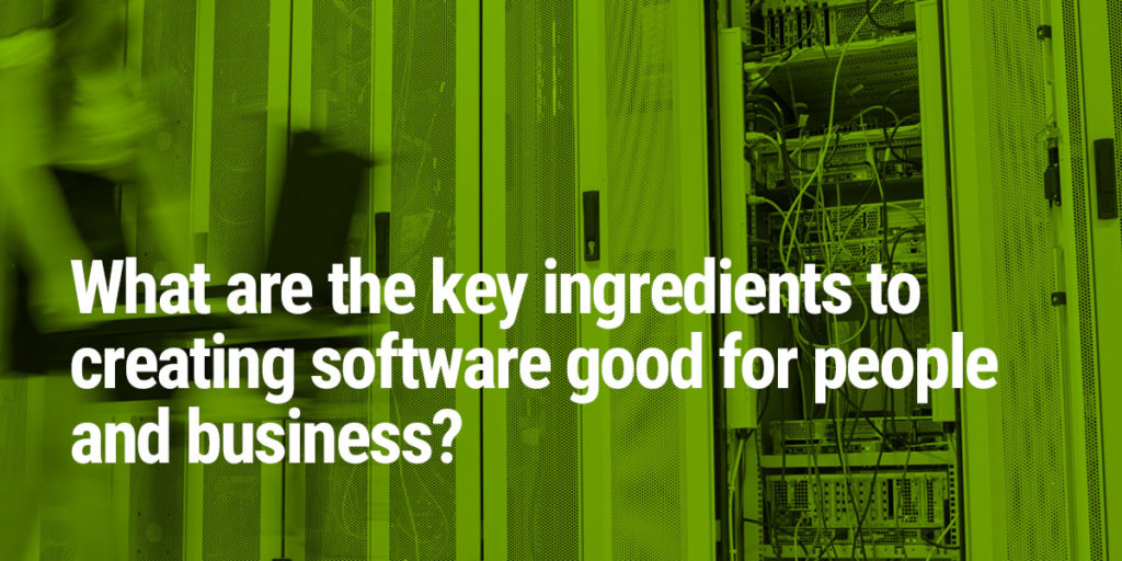 What are the key ingredients to creating software that's good for people and business