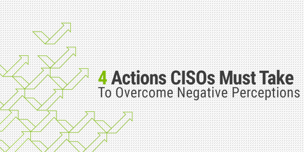 4 Actions CISOs must take to overcome negative perceptions