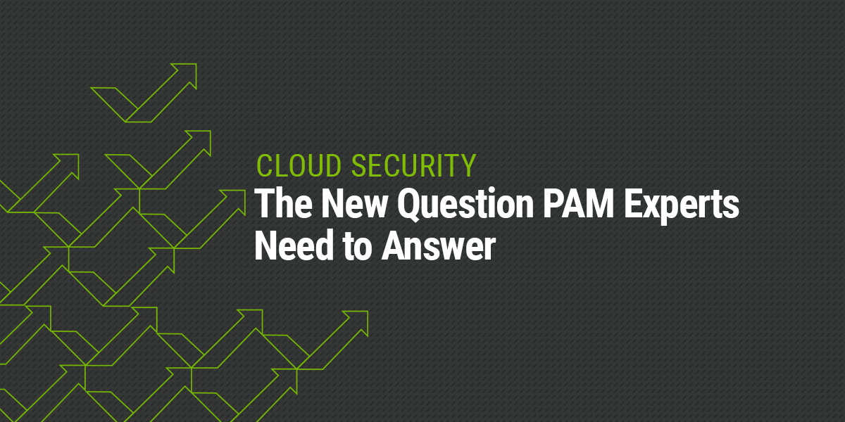 Cloud Security | The New Question PAM Experts Need to Answer