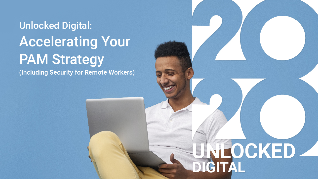 Unlocked Digital: Accelerating Your PAM Strategy including Security for Remote Workers